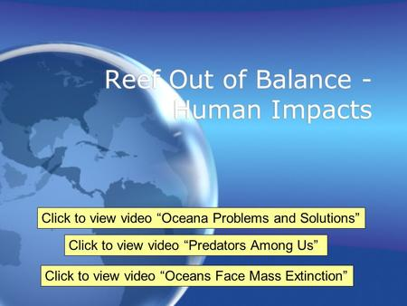 "Reef Out of Balance - Human Impacts Click to view video ""Predators Among Us"" Click to view video ""Oceans Face Mass Extinction"" Click to view video ""Oceana."