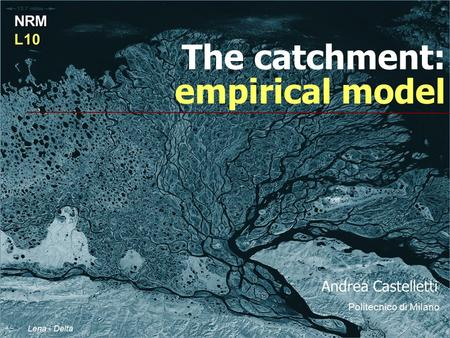 The catchment: empirical model NRML10 Lena - Delta Andrea Castelletti Politecnico di Milano.