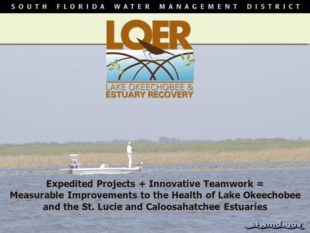 Expedited Projects + Innovative Teamwork = Measurable Improvements to the Health of Lake Okeechobee and the St. Lucie and Caloosahatchee Estuaries.