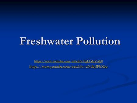Freshwater Pollution Freshwater Pollution https://www.youtube.com/watch?v=lgLIMaZAJj0 https://www.youtube.com/watch?v=zNdbj3PbX6o.