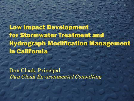 Low Impact Development for Stormwater Treatment and Hydrograph Modification Management in California Dan Cloak, Principal Dan Cloak Environmental Consulting.