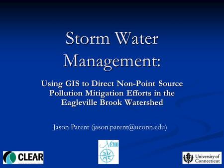 1 Storm Water Management: Using GIS to Direct Non-Point Source Pollution Mitigation Efforts in the Eagleville Brook Watershed Jason Parent
