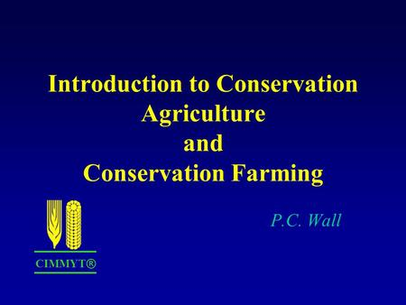 Introduction to Conservation Agriculture and Conservation Farming P.C. Wall CIMMYT ®