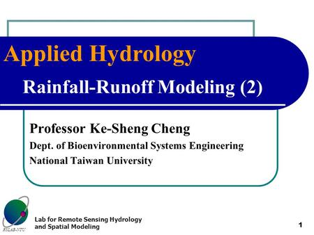 Applied Hydrology RSLAB-NTU Lab for Remote Sensing Hydrology and Spatial Modeling 1 Rainfall-Runoff Modeling (2) Professor Ke-Sheng Cheng Dept. of Bioenvironmental.