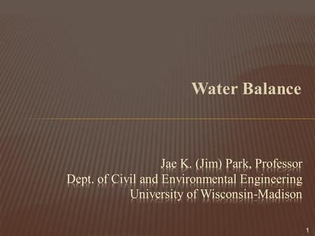Water Balance Jae K. (Jim) Park, Professor Dept. of Civil and Environmental Engineering University of Wisconsin-Madison.