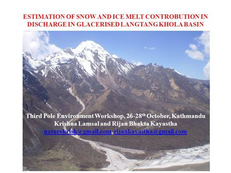ESTIMATION OF SNOW AND ICE MELT CONTROBUTION IN DISCHARGE IN GLACERISED LANGTANG KHOLA BASIN Third Pole Environment Workshop, 26-28 th October, Kathmandu.