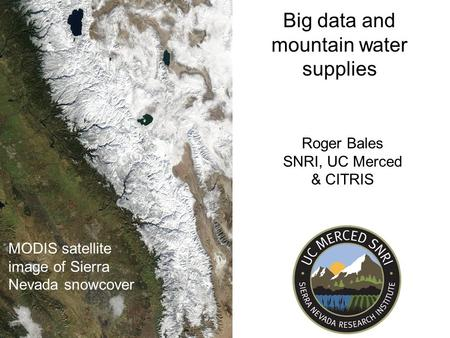 MODIS satellite image of Sierra Nevada snowcover Big data and mountain water supplies Roger Bales SNRI, UC Merced & CITRIS.