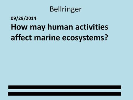 Bellringer 09/29/2014 How may human activities affect marine ecosystems?