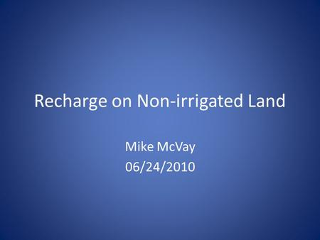 Recharge on Non-irrigated Land Mike McVay 06/24/2010.