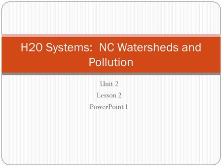 Unit 2 Lesson 2 PowerPoint 1 H20 Systems: NC Watersheds and Pollution.