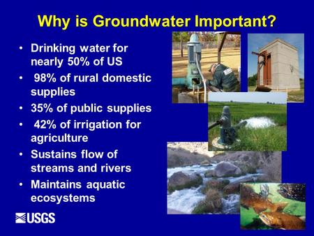 Why is Groundwater Important? Drinking water for nearly 50% of US 98% of rural domestic supplies 35% of public supplies 42% of irrigation for agriculture.