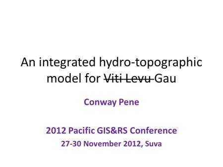 An integrated hydro-topographic model for Viti Levu Gau Conway Pene 2012 Pacific GIS&RS Conference 27-30 November 2012, Suva.