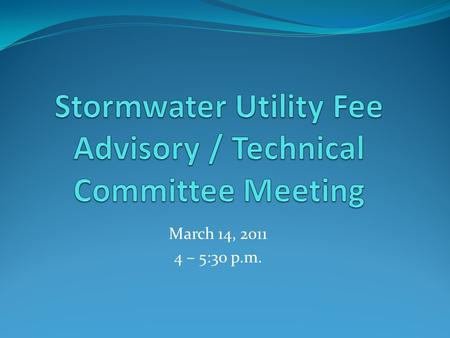 March 14, 2011 4 – 5:30 p.m.. March 14, 2011 Meeting Agenda 1. Minutes (February 14, 2011) 2. Member Inquiries / Staff Follow-up 3. Stormwater Management.