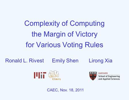 Complexity of Computing the Margin of Victory for Various Voting Rules CAEC, Nov. 18, 2011 Ronald L. RivestEmily ShenLirong Xia.