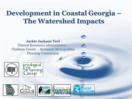 Development in Coastal Georgia – The Watershed Impacts Jackie Jackson Teel Natural Resources Administrator– Chatham County – Savannah Metropolitan Planning.