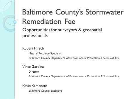 Baltimore County's Stormwater Remediation Fee Opportunities for surveyors & geospatial professionals Robert Hirsch Natural Resource Specialist Baltimore.
