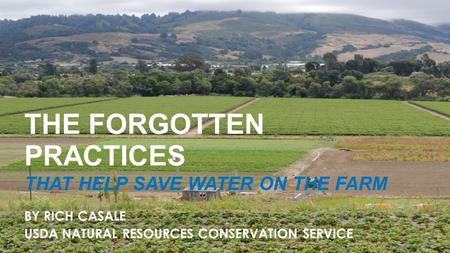 The Forgotten Practices THE FORGOTTEN PRACTICES THAT HELP SAVE WATER ON THE FARM BY RICH CASALE USDA NATURAL RESOURCES CONSERVATION SERVICE.