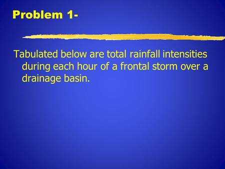Problem 1- Tabulated below are total rainfall intensities during each hour of a frontal storm over a drainage basin.