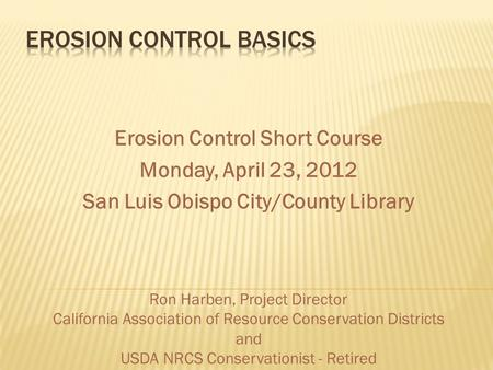 Erosion Control Short Course Monday, April 23, 2012 San Luis Obispo City/County Library Ron Harben, Project Director California Association of Resource.