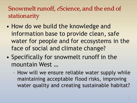 Snowmelt runoff, eScience, and the end of stationarity How do we build the knowledge and information base to provide clean, safe water for people and for.