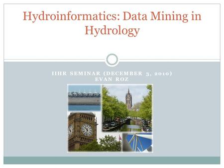 IIHR SEMINAR (DECEMBER 3, 2010) EVAN ROZ Hydroinformatics: Data Mining in Hydrology.