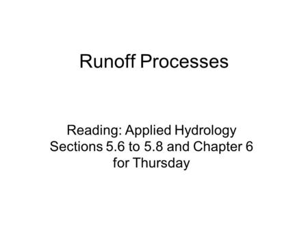 Runoff Processes Reading: Applied Hydrology Sections 5.6 to 5.8 and Chapter 6 for Thursday.