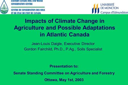 Impacts of Climate Change in Agriculture and Possible Adaptations in Atlantic Canada Jean-Louis Daigle, Executive Director Gordon Fairchild, Ph.D., P.Ag.,
