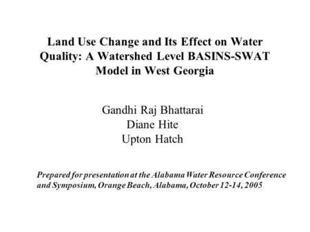 Land Use Change and Its Effect on Water Quality: A Watershed Level BASINS-SWAT Model in West Georgia Gandhi Raj Bhattarai Diane Hite Upton Hatch Prepared.