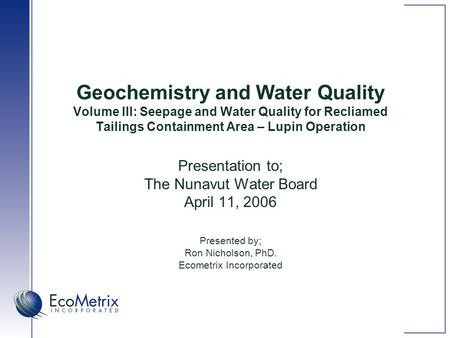 Geochemistry and Water Quality Volume III: Seepage and Water Quality for Recliamed Tailings Containment Area – Lupin Operation Presentation to; The Nunavut.