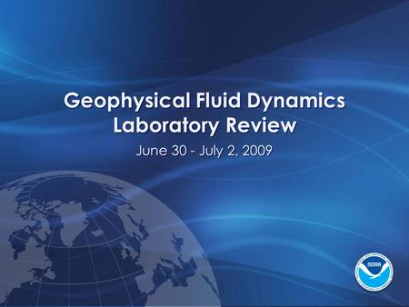 Geophysical Fluid Dynamics Laboratory Review June 30 - July 2, 2009 Geophysical Fluid Dynamics Laboratory Review June 30 - July 2, 2009.