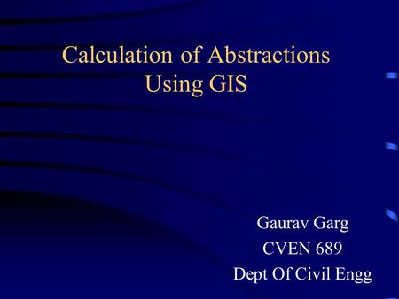 Calculation of Abstractions Using GIS Gaurav Garg CVEN 689 Dept Of Civil Engg.