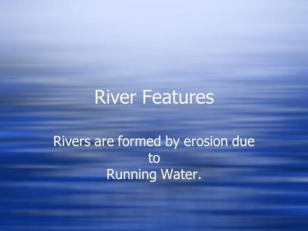 River Features Rivers are formed by erosion due to Running Water.
