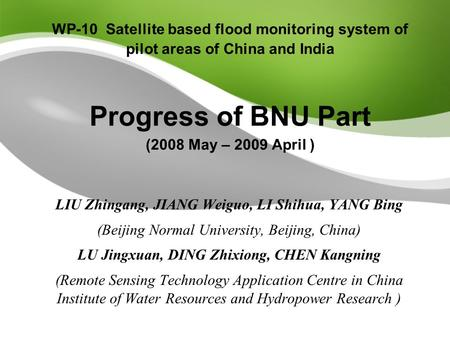 WP-10 Satellite based flood monitoring system of pilot areas of China and India Progress of BNU Part (2008 May – 2009 April ) LIU Zhingang, JIANG Weiguo,