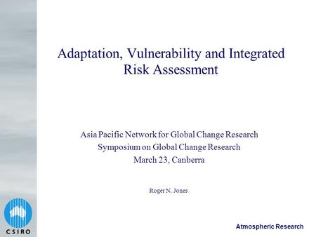 Atmospheric Research Adaptation, Vulnerability and Integrated Risk Assessment Roger N. Jones Asia Pacific Network for Global Change Research Symposium.