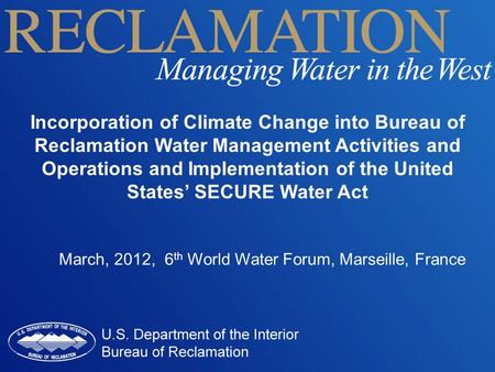 Incorporation of Climate Change into Bureau of Reclamation Water Management Activities and Operations and Implementation of the United States' SECURE Water.