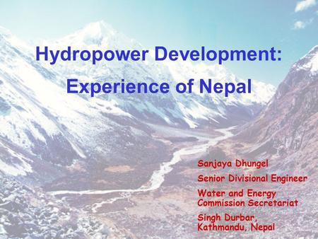 Hydropower Development: Experience of Nepal Sanjaya Dhungel Senior Divisional Engineer Water and Energy Commission Secretariat Singh Durbar, Kathmandu,
