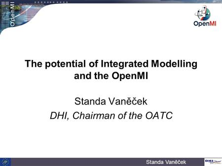 Standa Vaněček The potential of Integrated Modelling and the OpenMI Standa Vaněček DHI, Chairman of the OATC.