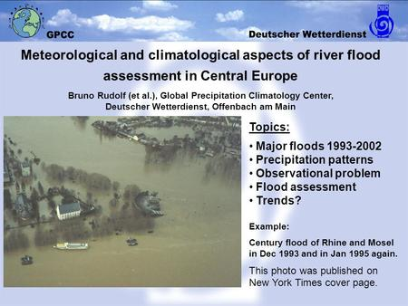 Topics: Major floods 1993-2002 Precipitation patterns Observational problem Flood assessment Trends? Example: Century flood of Rhine and Mosel in Dec 1993.