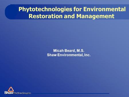 Phytotechnologies for Environmental Restoration and Management Micah Beard, M.S. Shaw Environmental, Inc.
