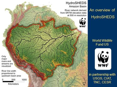An overview of HydroSHEDS HydroSHEDS World Wildlife Fund US in partnership with USGS, CIAT, TNC, CESR.