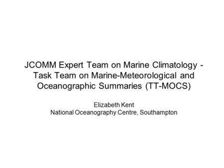 JCOMM Expert Team on Marine Climatology - Task Team on Marine-Meteorological and Oceanographic Summaries (TT-MOCS) Elizabeth Kent National Oceanography.