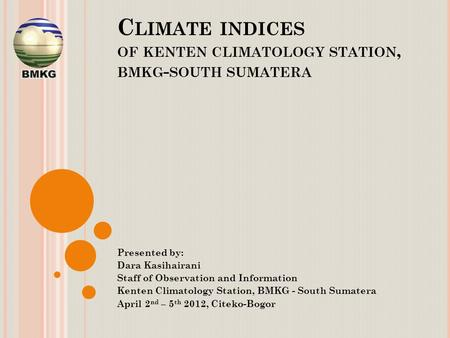 C LIMATE INDICES OF KENTEN CLIMATOLOGY STATION, BMKG - SOUTH SUMATERA Presented by: Dara Kasihairani Staff of Observation and Information Kenten Climatology.