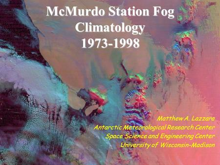 McMurdo Station Fog Climatology 1973-1998 Matthew A. Lazzara Antarctic Meteorological Research Center Space Science and Engineering Center University of.