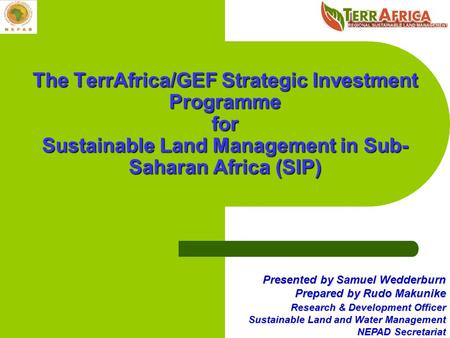 The TerrAfrica/GEF Strategic Investment Programme for Sustainable Land Management in Sub-Saharan Africa (SIP) Presented by Samuel Wedderburn Prepared by.