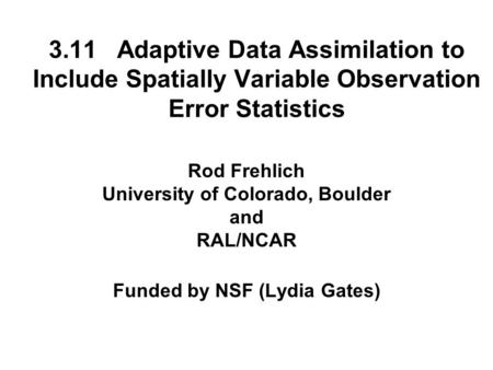 3.11 Adaptive Data Assimilation to Include Spatially Variable Observation Error Statistics Rod Frehlich University of Colorado, Boulder and RAL/NCAR Funded.