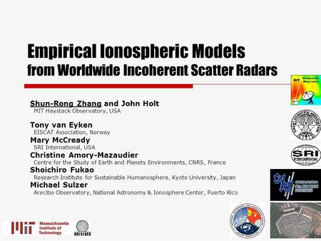 Empirical Ionospheric Models from Worldwide Incoherent Scatter Radars Shun-Rong Zhang and John Holt MIT Haystack Observatory, USA Tony van Eyken EISCAT.