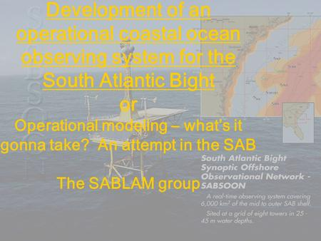 Development of an operational coastal ocean observing system for the South Atlantic Bight or Operational modeling – what's it gonna take? An attempt in.