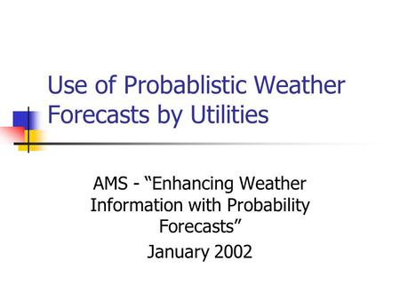 "Use of Probablistic Weather Forecasts by Utilities AMS - ""Enhancing Weather Information with Probability Forecasts"" January 2002."