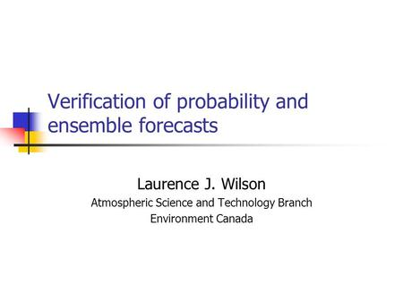Verification of probability and ensemble forecasts Laurence J. Wilson Atmospheric Science and Technology Branch Environment Canada.
