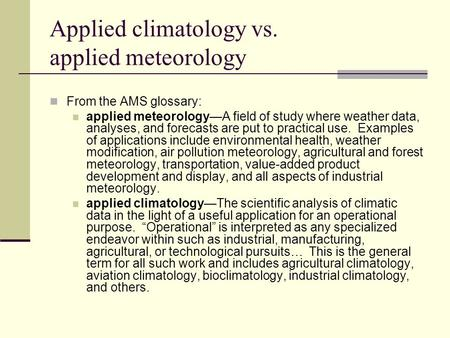 Applied climatology vs. applied meteorology From the AMS glossary: applied meteorology—A field of study where weather data, analyses, and forecasts are.